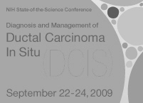 NIH State-of-the-Science Conference. Diagnosis and Management of Ductal Carcinoma In Situ (DCIS). September 22-24, 2009.
